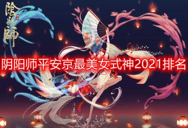 阴阳师平安京最美女式神2021排名 阴阳师最漂亮的式神2021前十名排行榜