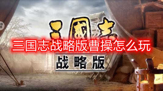 三国志战略版曹操战法搭配一览 三国志战略版曹操怎么玩