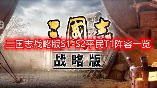 三国志战略版S1-S2平民T1阵容一览 S1-S2平民T1阵容推荐