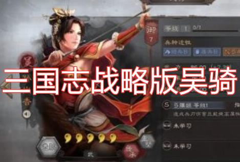 三国志战略版吴骑阵容搭配 三国志战略版吴骑最强孙尚香阵容