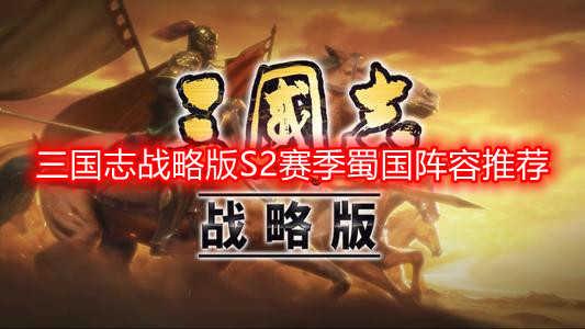 三国志战略版S2赛季蜀国阵容推荐 三国志战略版S2赛季蜀国武将搭配一览