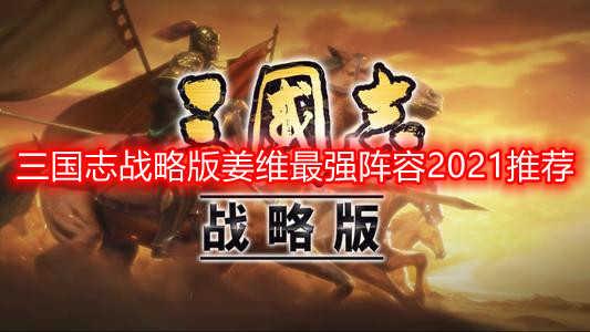 三国志战略版姜维最强阵容2021推荐 三国志战略版姜维战法攻略一览